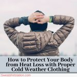 How to Protect Your Body from Heat Loss with Proper Cold Weather Clothing